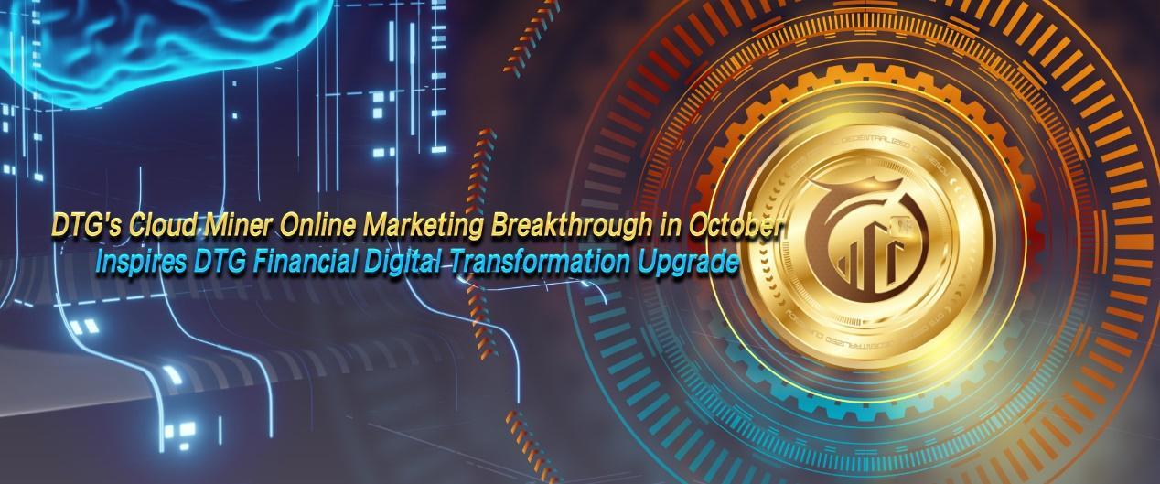 DTG's cloud miner online marketing breaks through in October, inspires DTG Financial digital transformation upgrade